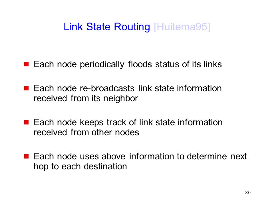 80 Link State Routing [Huitema95]  Each node periodically floods status of its links  Each node re-broadcasts link state information received from i