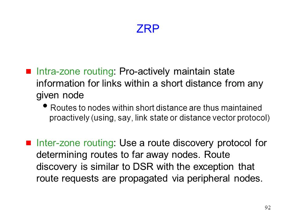 92 ZRP  Intra-zone routing: Pro-actively maintain state information for links within a short distance from any given node  Routes to nodes within sh