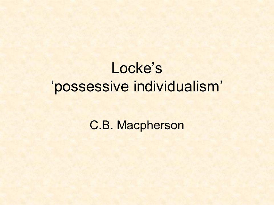 Locke's 'possessive individualism' C.B. Macpherson