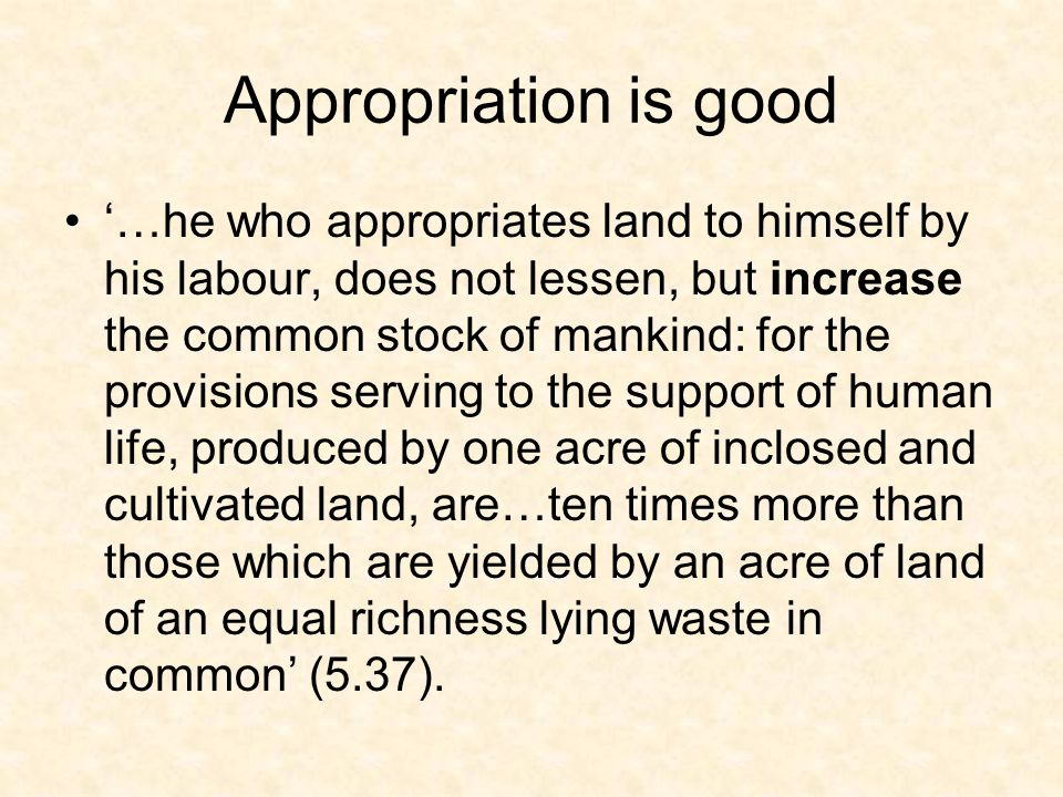 Appropriation is good '…he who appropriates land to himself by his labour, does not lessen, but increase the common stock of mankind: for the provisions serving to the support of human life, produced by one acre of inclosed and cultivated land, are…ten times more than those which are yielded by an acre of land of an equal richness lying waste in common' (5.37).