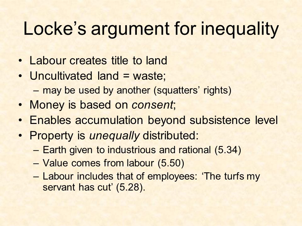 Locke's argument for inequality Labour creates title to land Uncultivated land = waste; –may be used by another (squatters' rights) Money is based on consent; Enables accumulation beyond subsistence level Property is unequally distributed: –Earth given to industrious and rational (5.34) –Value comes from labour (5.50) –Labour includes that of employees: 'The turfs my servant has cut' (5.28).