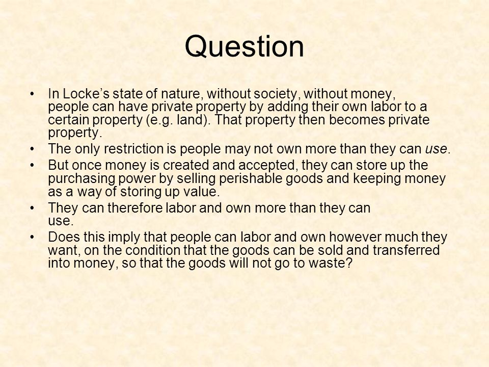 Question In Locke's state of nature, without society, without money, people can have private property by adding their own labor to a certain property (e.g.