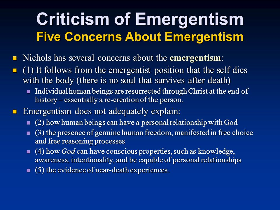 Criticism of Emergentism Five Concerns About Emergentism Nichols has several concerns about the emergentism: Nichols has several concerns about the emergentism: (1) It follows from the emergentist position that the self dies with the body (there is no soul that survives after death) (1) It follows from the emergentist position that the self dies with the body (there is no soul that survives after death) Individual human beings are resurrected through Christ at the end of history – essentially a re-creation of the person.