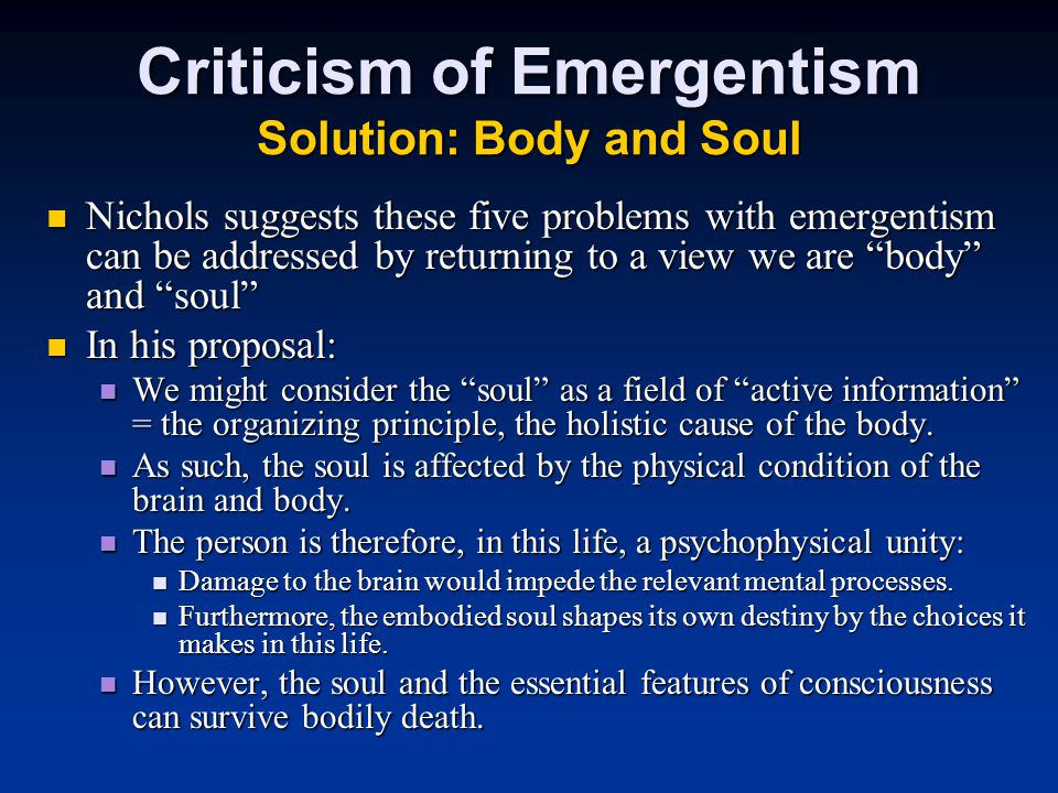 Criticism of Emergentism Solution: Body and Soul Nichols suggests these five problems with emergentism can be addressed by returning to a view we are body and soul Nichols suggests these five problems with emergentism can be addressed by returning to a view we are body and soul In his proposal: In his proposal: We might consider the soul as a field of active information = the organizing principle, the holistic cause of the body.