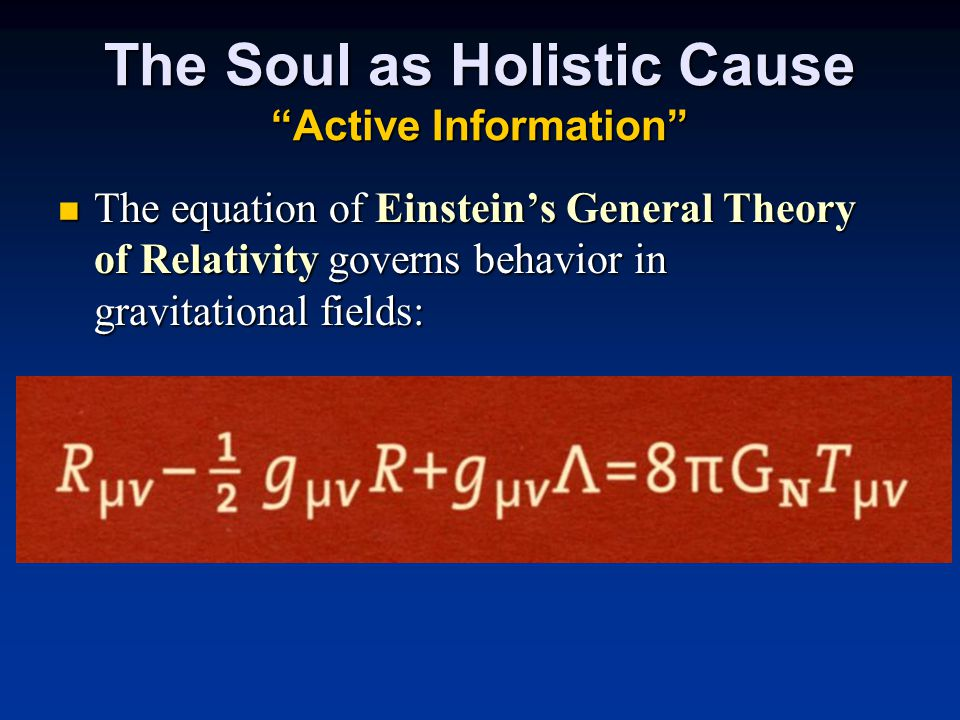 The Soul as Holistic Cause Active Information The equation of Einstein's General Theory of Relativity governs behavior in gravitational fields: The equation of Einstein's General Theory of Relativity governs behavior in gravitational fields: