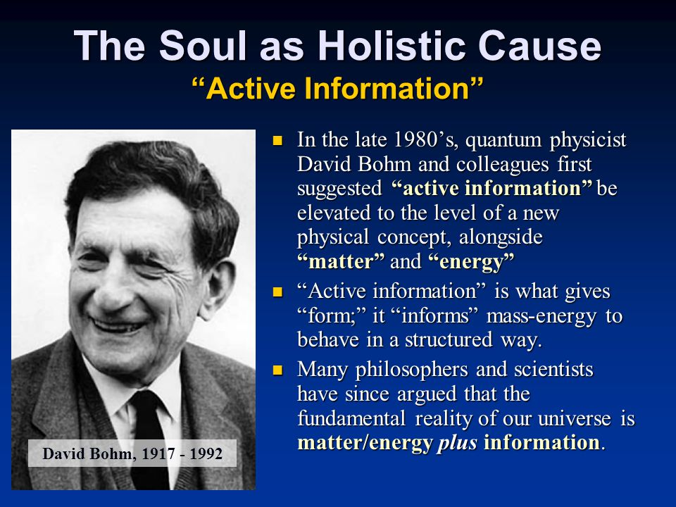 In the late 1980's, quantum physicist David Bohm and colleagues first suggested active information be elevated to the level of a new physical concept, alongside matter and energy In the late 1980's, quantum physicist David Bohm and colleagues first suggested active information be elevated to the level of a new physical concept, alongside matter and energy Active information is what gives form; it informs mass-energy to behave in a structured way.