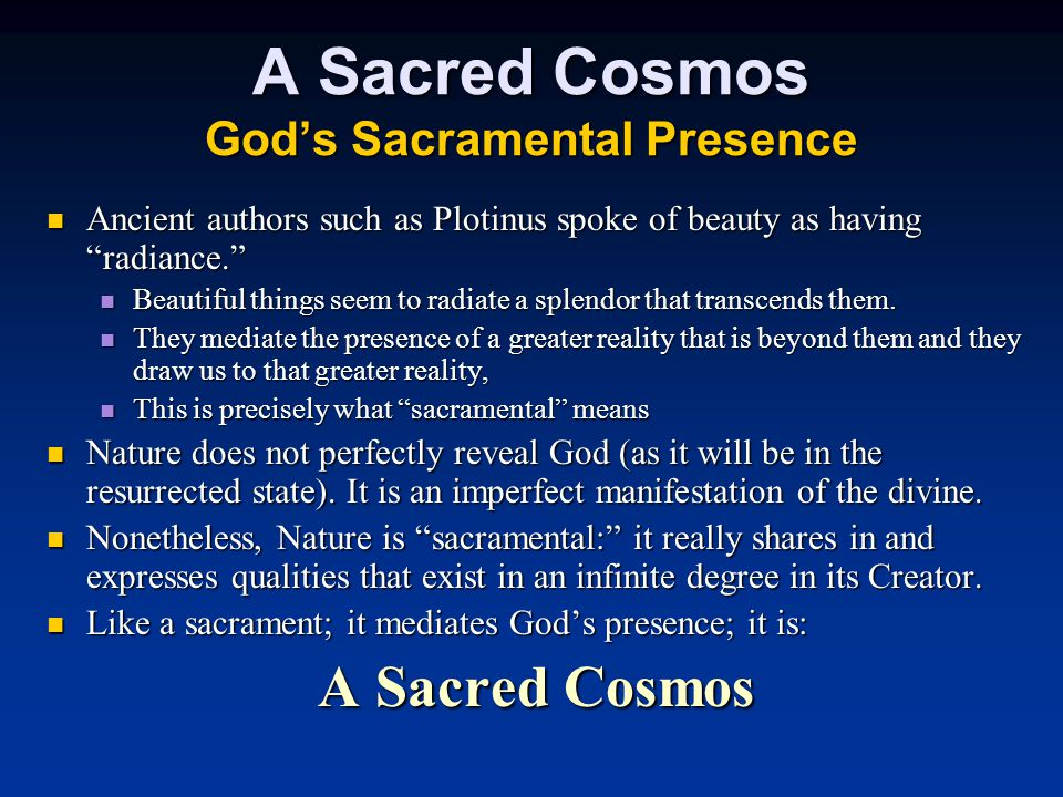 A Sacred Cosmos God's Sacramental Presence Ancient authors such as Plotinus spoke of beauty as having radiance. Ancient authors such as Plotinus spoke of beauty as having radiance. Beautiful things seem to radiate a splendor that transcends them.