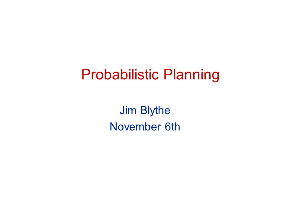 Probabilistic Planning Jim Blythe November 6th