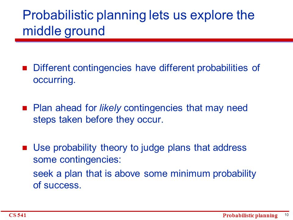 10 CS 541 Probabilistic planning Probabilistic planning lets us explore the middle ground Different contingencies have different probabilities of occurring.