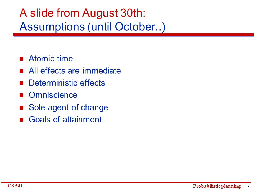 2 CS 541 Probabilistic planning A slide from August 30th: Assumptions (until October..) Atomic time All effects are immediate Deterministic effects Omniscience Sole agent of change Goals of attainment