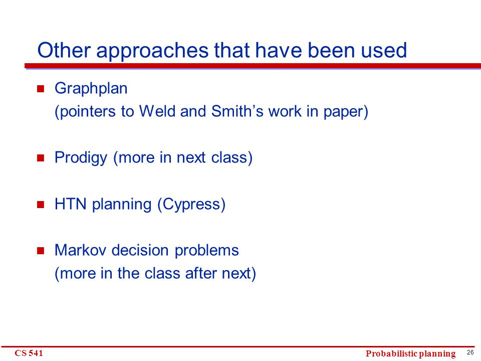 26 CS 541 Probabilistic planning Other approaches that have been used Graphplan (pointers to Weld and Smith's work in paper) Prodigy (more in next class) HTN planning (Cypress) Markov decision problems (more in the class after next)