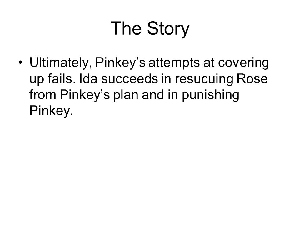 The Story Ultimately, Pinkey's attempts at covering up fails. Ida succeeds in resucuing Rose from Pinkey's plan and in punishing Pinkey.