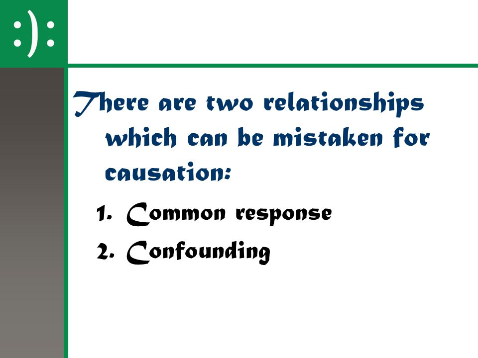 There are two relationships which can be mistaken for causation: 1.Common response 2.Confounding