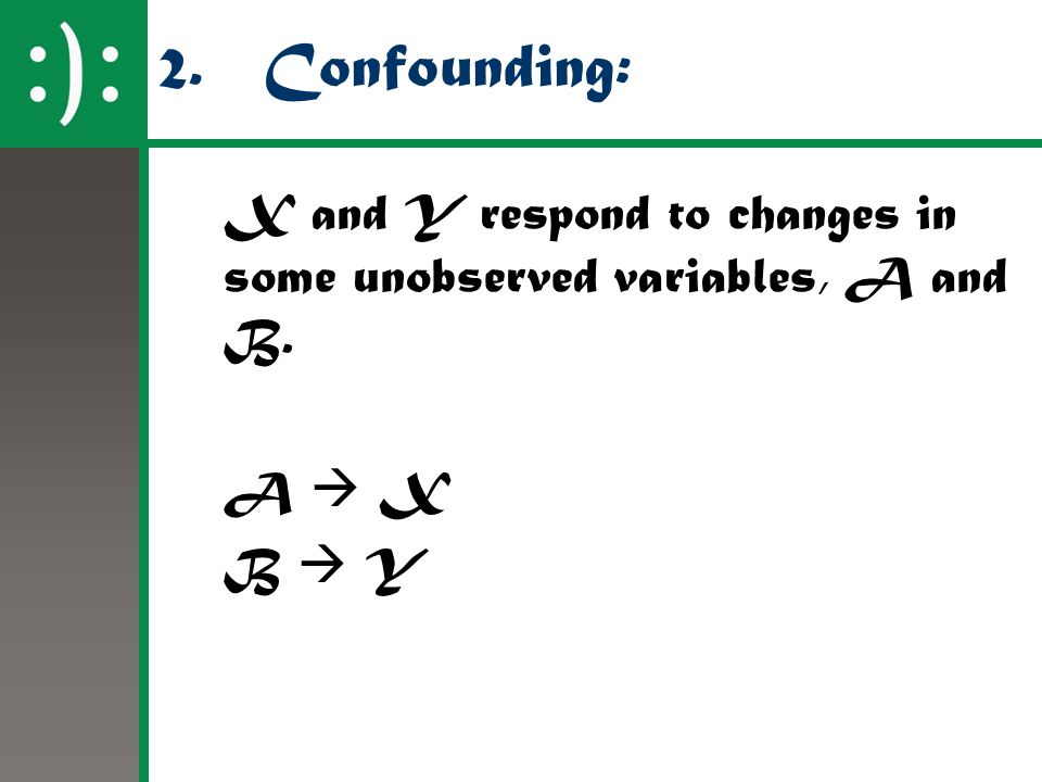 2.Confounding: X and Y respond to changes in some unobserved variables, A and B. A  X B  Y