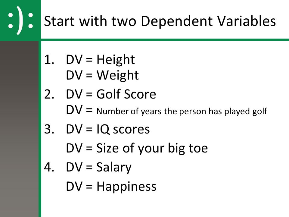 Start with two Dependent Variables 1.DV = Height DV = Weight 2.DV = Golf Score DV = Number of years the person has played golf 3.DV = IQ scores DV = S