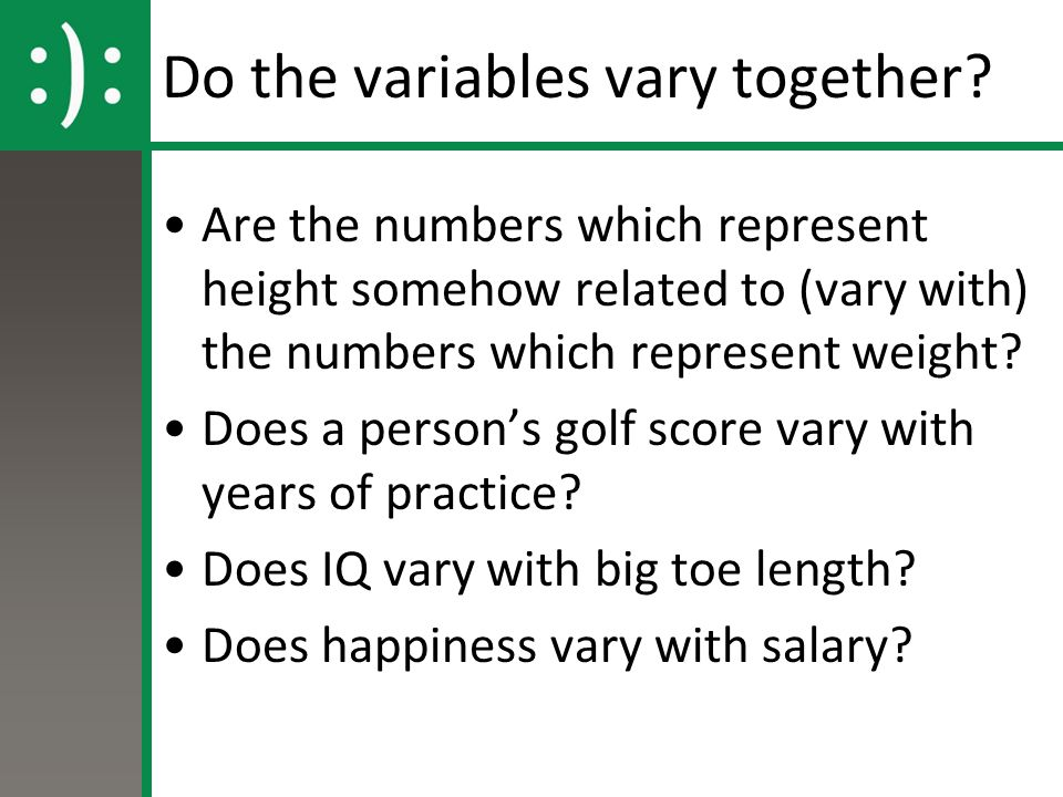 Do the variables vary together? Are the numbers which represent height somehow related to (vary with) the numbers which represent weight? Does a perso