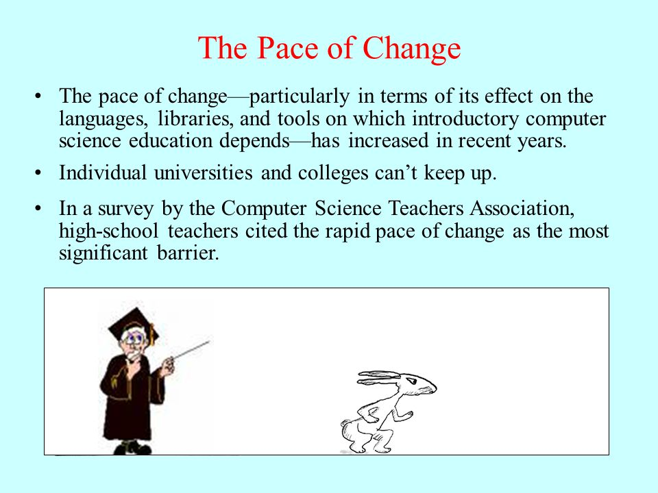 The Pace of Change The pace of change—particularly in terms of its effect on the languages, libraries, and tools on which introductory computer science education depends—has increased in recent years.