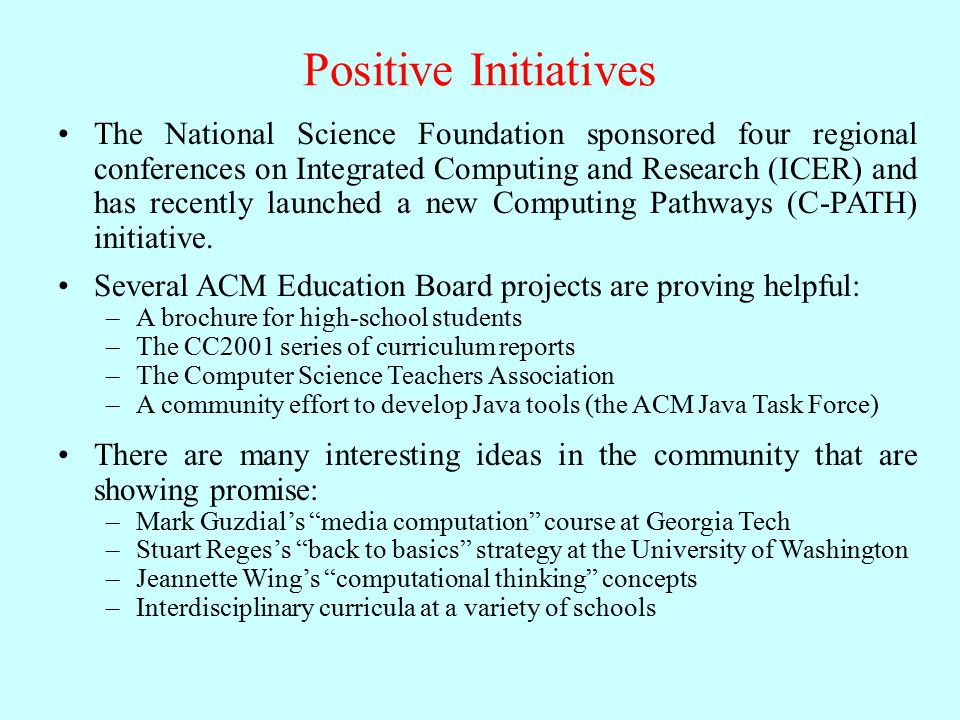 Positive Initiatives The National Science Foundation sponsored four regional conferences on Integrated Computing and Research (ICER) and has recently launched a new Computing Pathways (C-PATH) initiative.