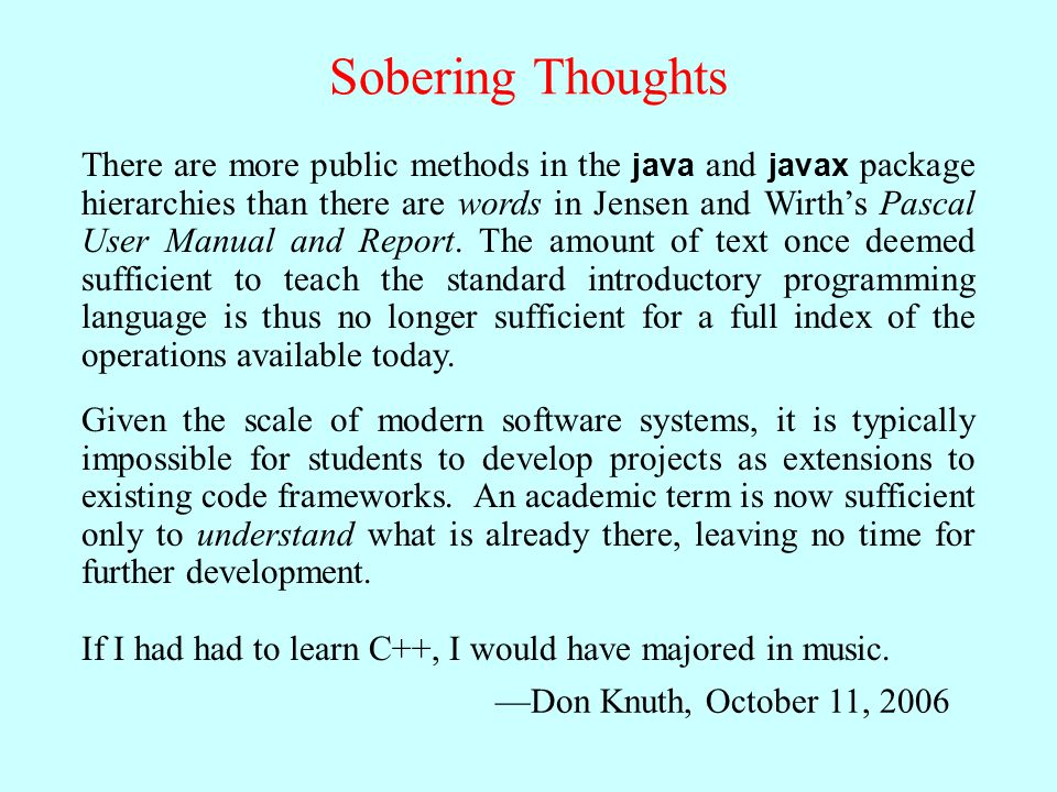 Sobering Thoughts There are more public methods in the java and javax package hierarchies than there are words in Jensen and Wirth's Pascal User Manual and Report.