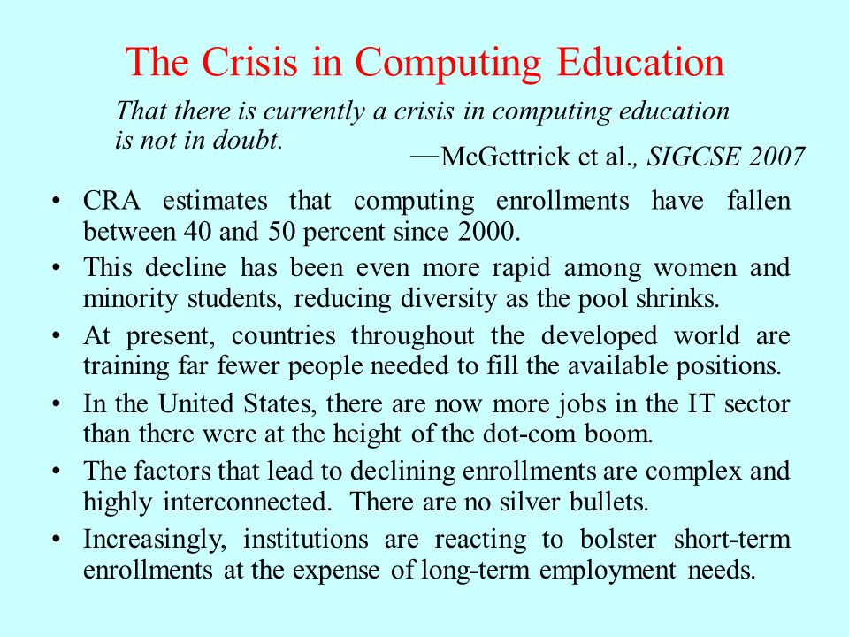 The Crisis in Computing Education CRA estimates that computing enrollments have fallen between 40 and 50 percent since 2000.
