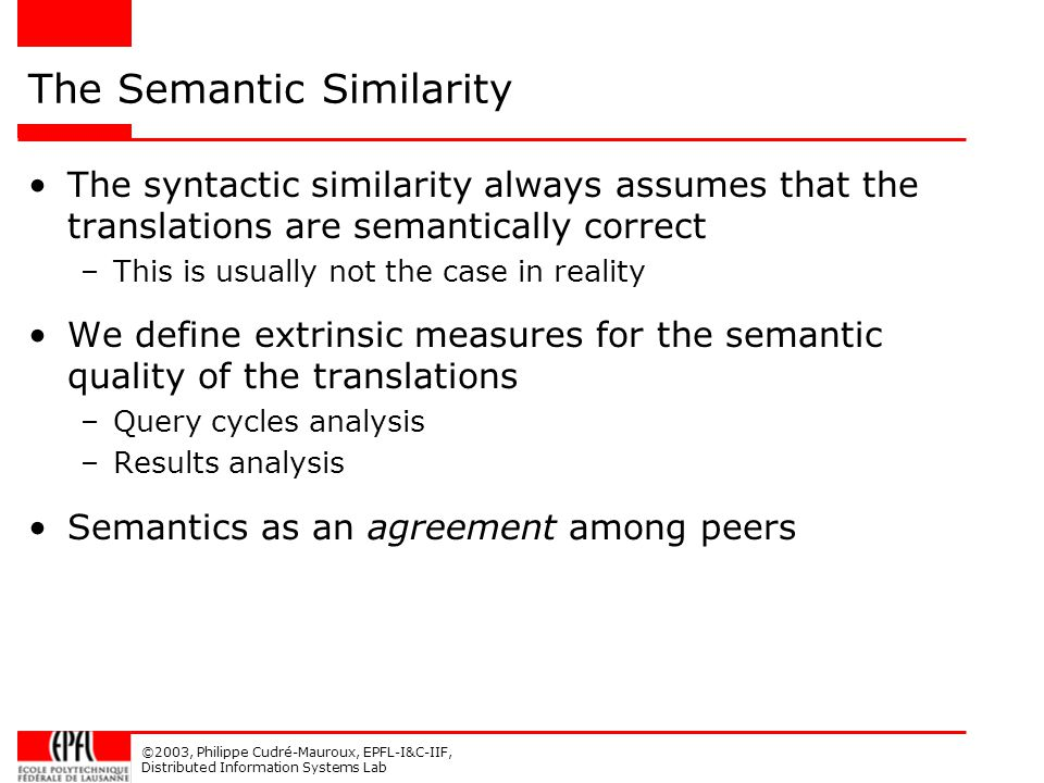 ©2003, Philippe Cudré-Mauroux, EPFL-I&C-IIF, Distributed Information Systems Lab The Semantic Similarity The syntactic similarity always assumes that the translations are semantically correct –This is usually not the case in reality We define extrinsic measures for the semantic quality of the translations –Query cycles analysis –Results analysis Semantics as an agreement among peers