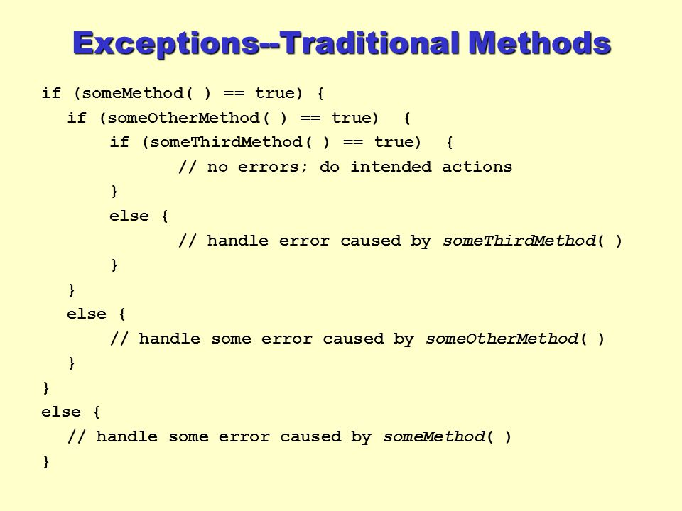 Exceptions--Traditional Methods if (someMethod( ) == true) { if (someOtherMethod( ) == true) { if (someThirdMethod( ) == true) { // no errors; do intended actions } else { // handle error caused by someThirdMethod( ) } else { // handle some error caused by someOtherMethod( ) } else { // handle some error caused by someMethod( ) }