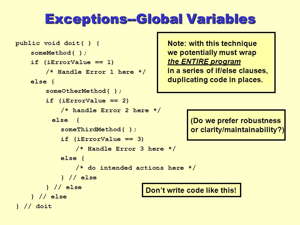 public void doit( ) { someMethod( ); if (iErrorValue == 1) /* Handle Error 1 here */ else { someOtherMethod( ); if (iErrorValue == 2) /* handle Error 2 here */ else { someThirdMethod( ); if (iErrorValue == 3) /* Handle Error 3 here */ else { /* do intended actions here */ } // else } // doit Note: with this technique we potentially must wrap the ENTIRE program in a series of if/else clauses, duplicating code in places.