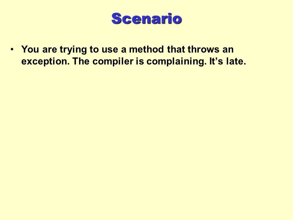 Scenario You are trying to use a method that throws an exception.
