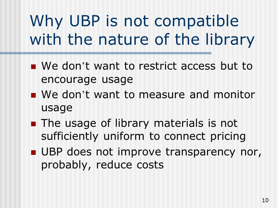 10 Why UBP is not compatible with the nature of the library We don ' t want to restrict access but to encourage usage We don ' t want to measure and monitor usage The usage of library materials is not sufficiently uniform to connect pricing UBP does not improve transparency nor, probably, reduce costs