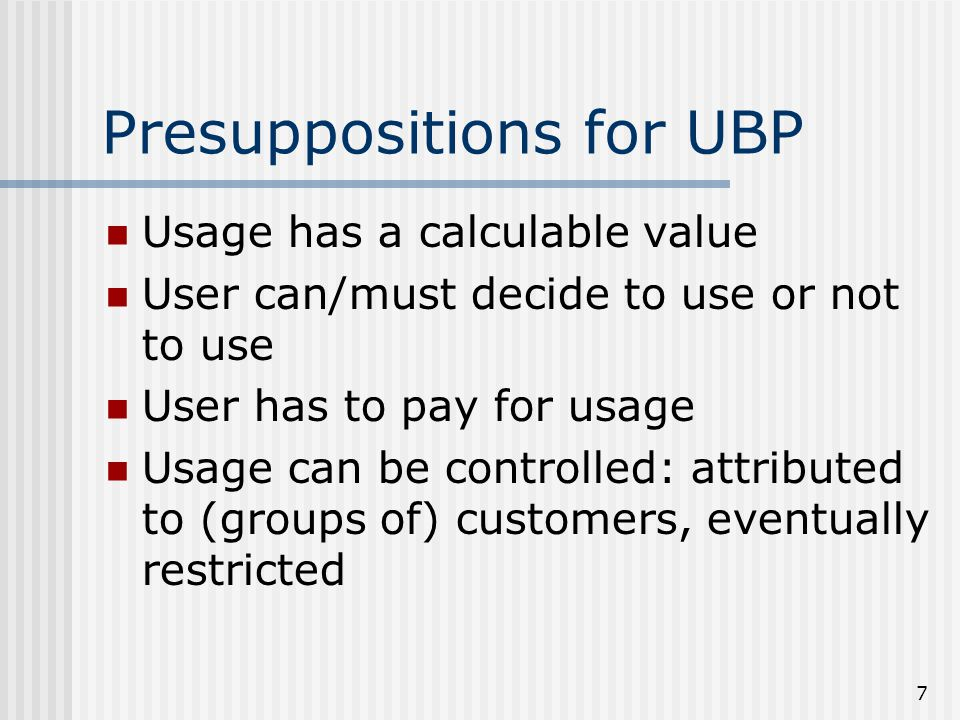 7 Presuppositions for UBP Usage has a calculable value User can/must decide to use or not to use User has to pay for usage Usage can be controlled: attributed to (groups of) customers, eventually restricted