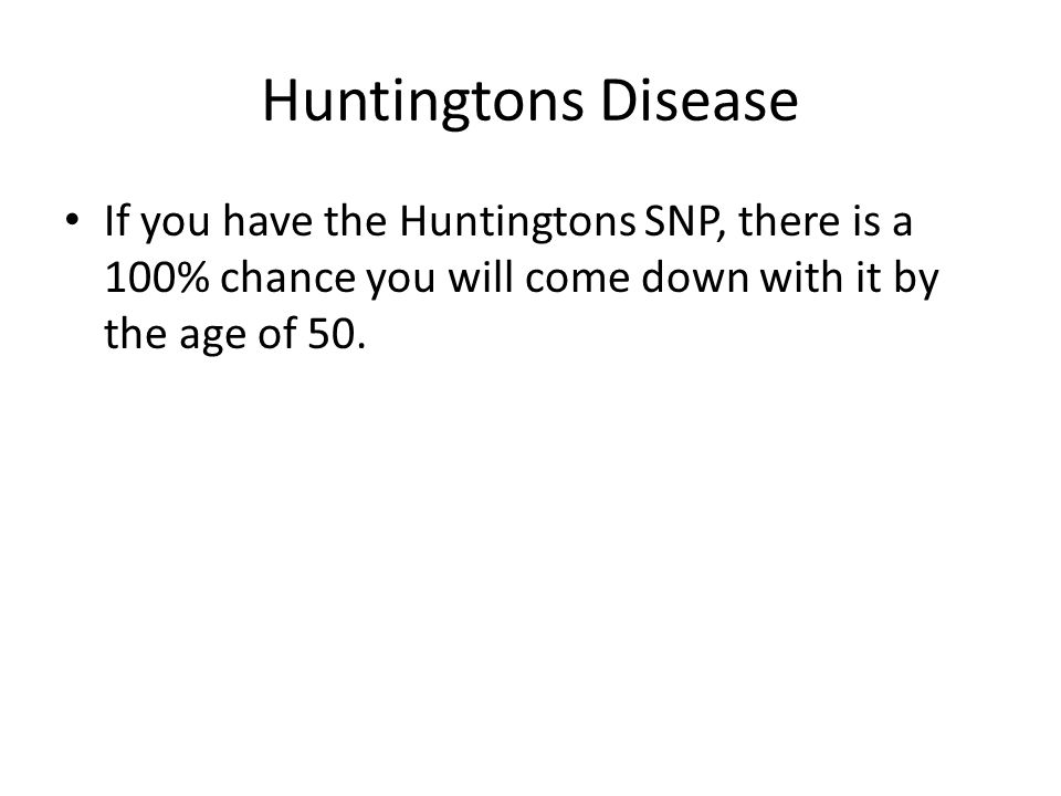 Huntingtons Disease If you have the Huntingtons SNP, there is a 100% chance you will come down with it by the age of 50.