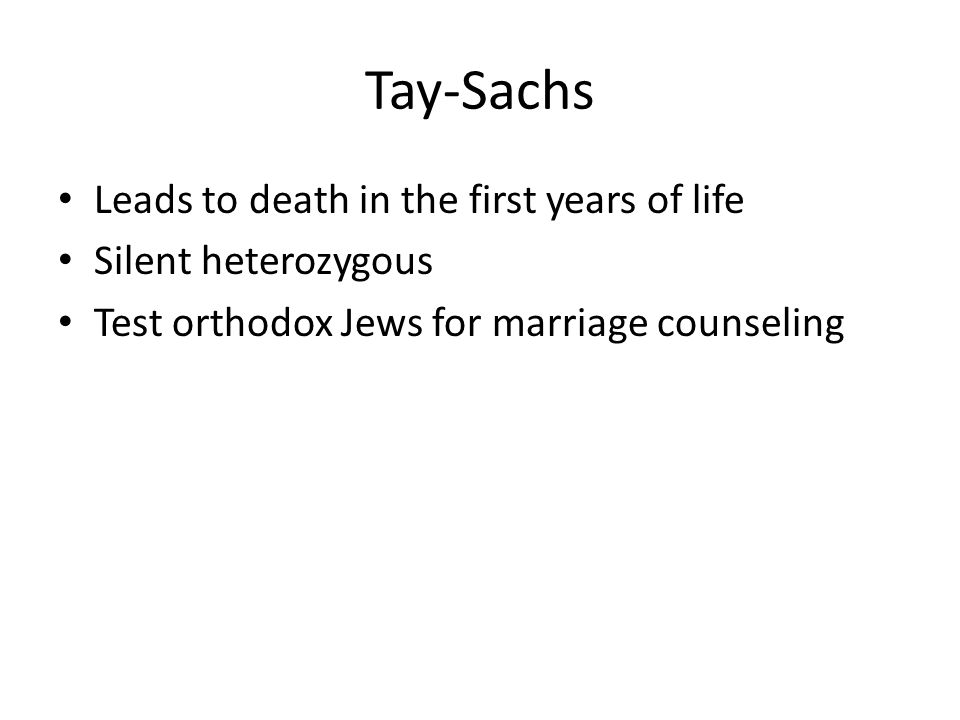 Tay-Sachs Leads to death in the first years of life Silent heterozygous Test orthodox Jews for marriage counseling