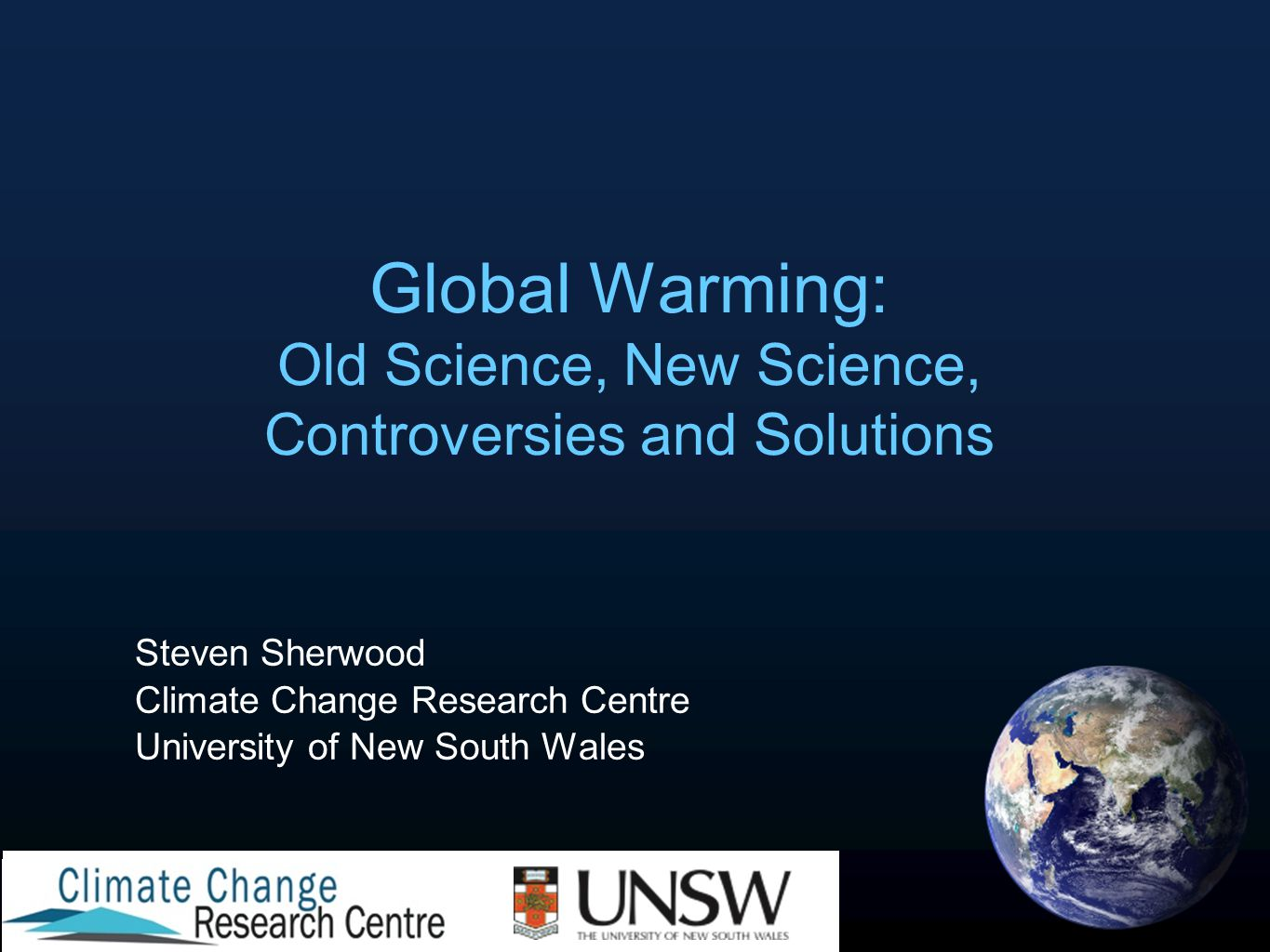 Global Warming: Old Science, New Science, Controversies and Solutions Steven Sherwood Climate Change Research Centre University of New South Wales