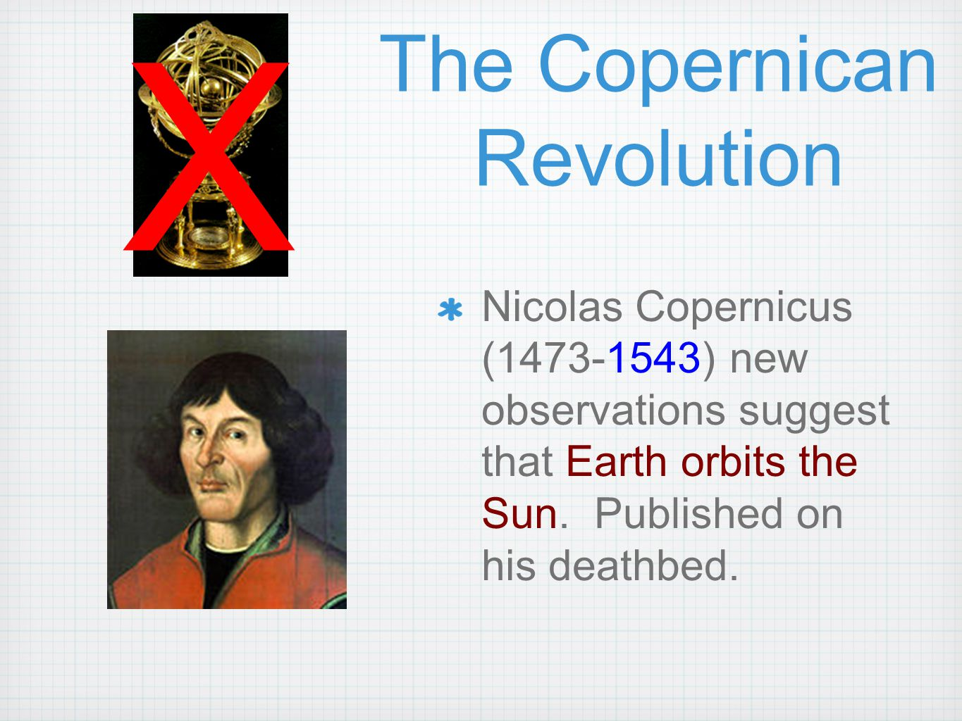 The Copernican Revolution Nicolas Copernicus (1473-1543) new observations suggest that Earth orbits the Sun.