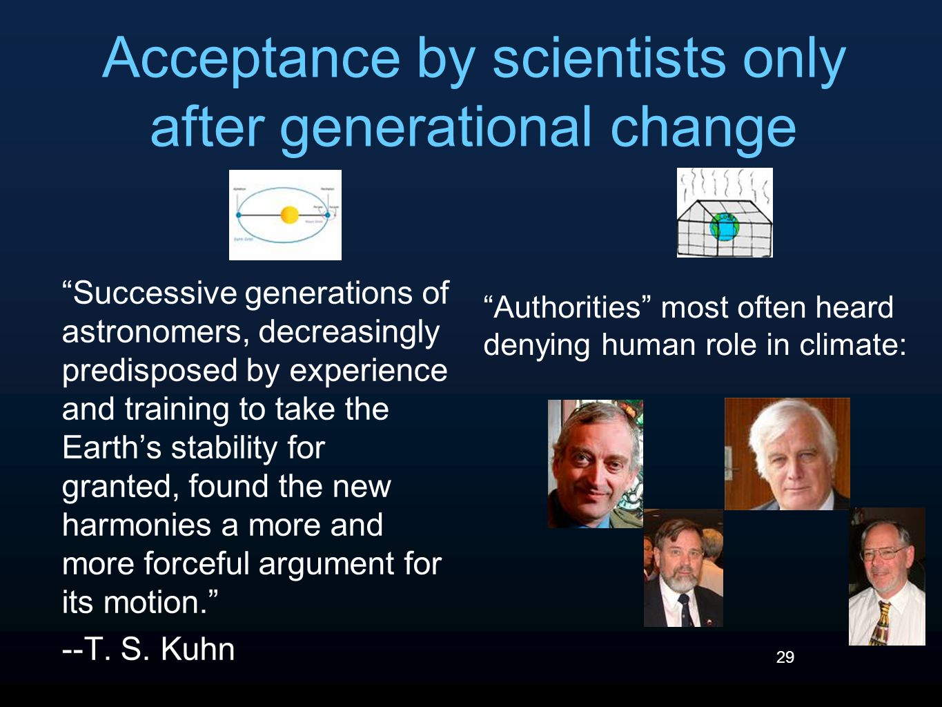 29 Acceptance by scientists only after generational change Successive generations of astronomers, decreasingly predisposed by experience and training to take the Earth's stability for granted, found the new harmonies a more and more forceful argument for its motion. --T.