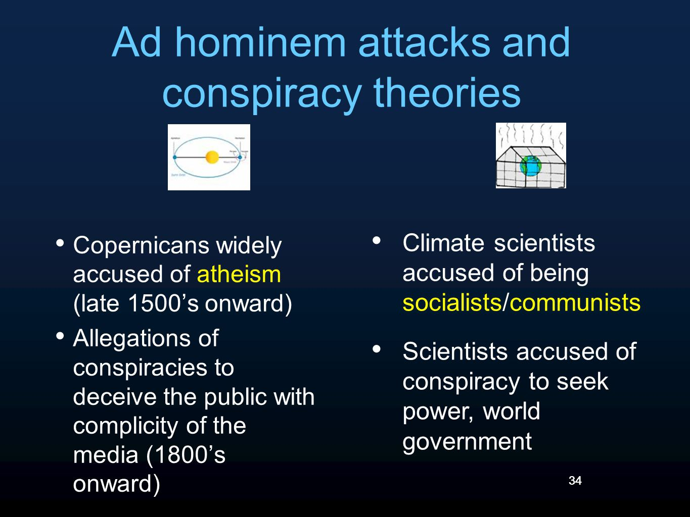 34 Ad hominem attacks and conspiracy theories Copernicans widely accused of atheism (late 1500's onward) Allegations of conspiracies to deceive the public with complicity of the media (1800's onward) Climate scientists accused of being socialists/communists Scientists accused of conspiracy to seek power, world government 34