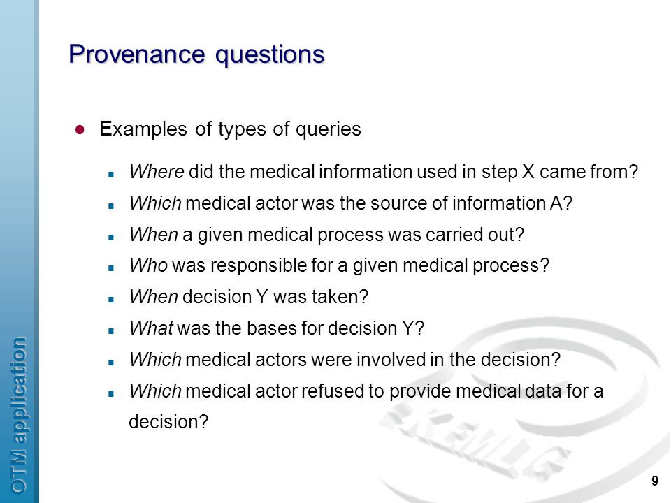 OTM application 9 Provenance questions Examples of types of queries Where did the medical information used in step X came from.