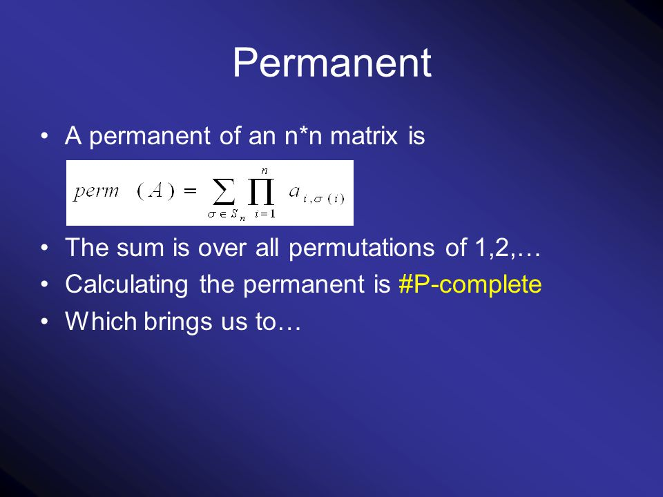 Permanent A permanent of an n*n matrix is The sum is over all permutations of 1,2,… Calculating the permanent is #P-complete Which brings us to…