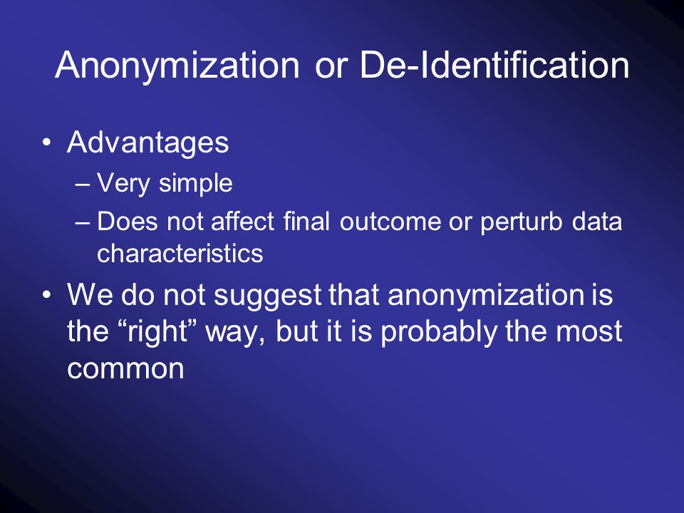Anonymization or De-Identification Advantages –Very simple –Does not affect final outcome or perturb data characteristics We do not suggest that anonymization is the right way, but it is probably the most common