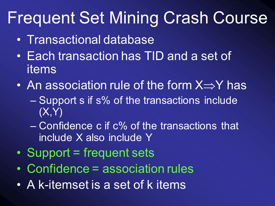 Frequent Set Mining Crash Course Transactional database Each transaction has TID and a set of items An association rule of the form X  Y has –Support s if s% of the transactions include (X,Y) –Confidence c if c% of the transactions that include X also include Y Support = frequent sets Confidence = association rules A k-itemset is a set of k items