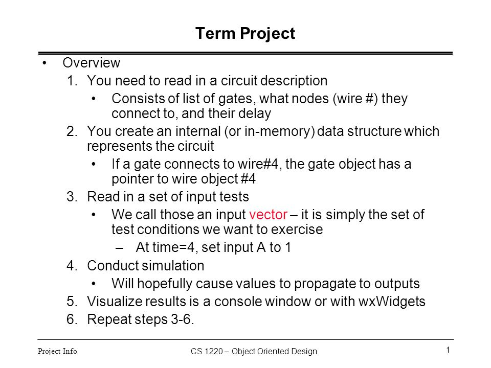 CS 1220 – Object Oriented Design 2 Project Info Term Project The digital logic can take on one of three values –0, 1, X –X means that the value is unknown This is different from Z, which means the gate is tri- stated and may be at some capacitive value between 0 and 1 We assume the gate will always drive either 0 or 1 (which is how they really behave), but X just means we can't determine which value the gate is currently driving At time=0, all nodes (wires) are at unknown value (X) If an input changes, it will force the associated node to a particular value –Could be X