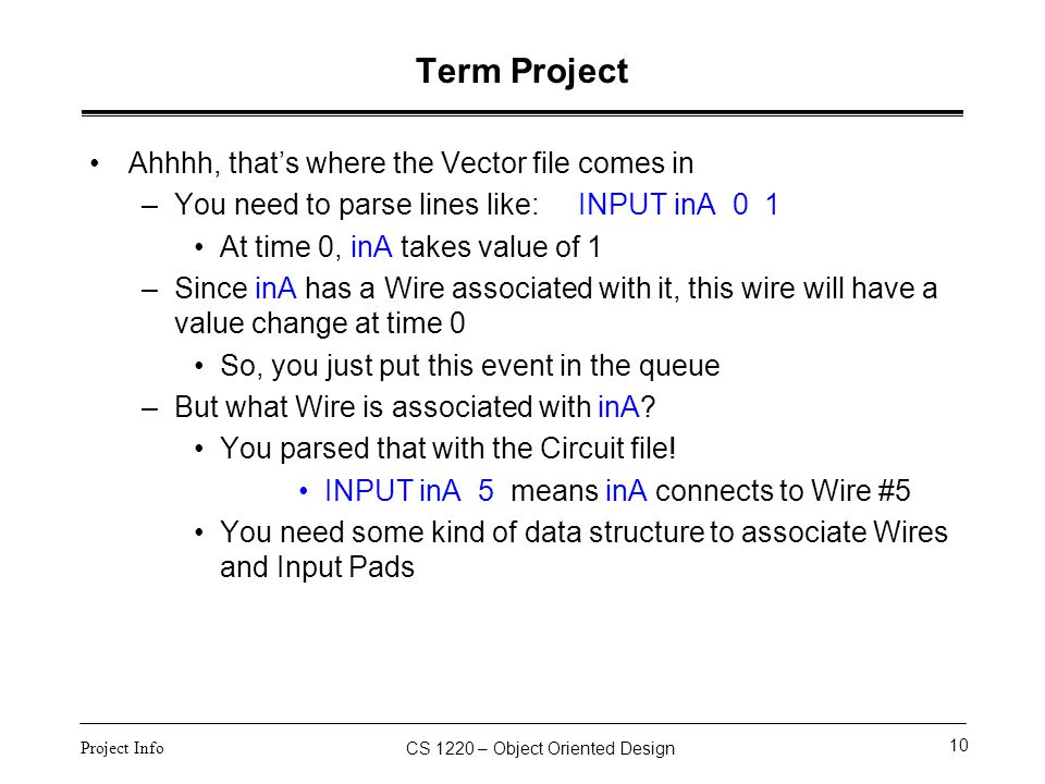 CS 1220 – Object Oriented Design 10 Project Info Term Project Ahhhh, that's where the Vector file comes in –You need to parse lines like: INPUT inA 0
