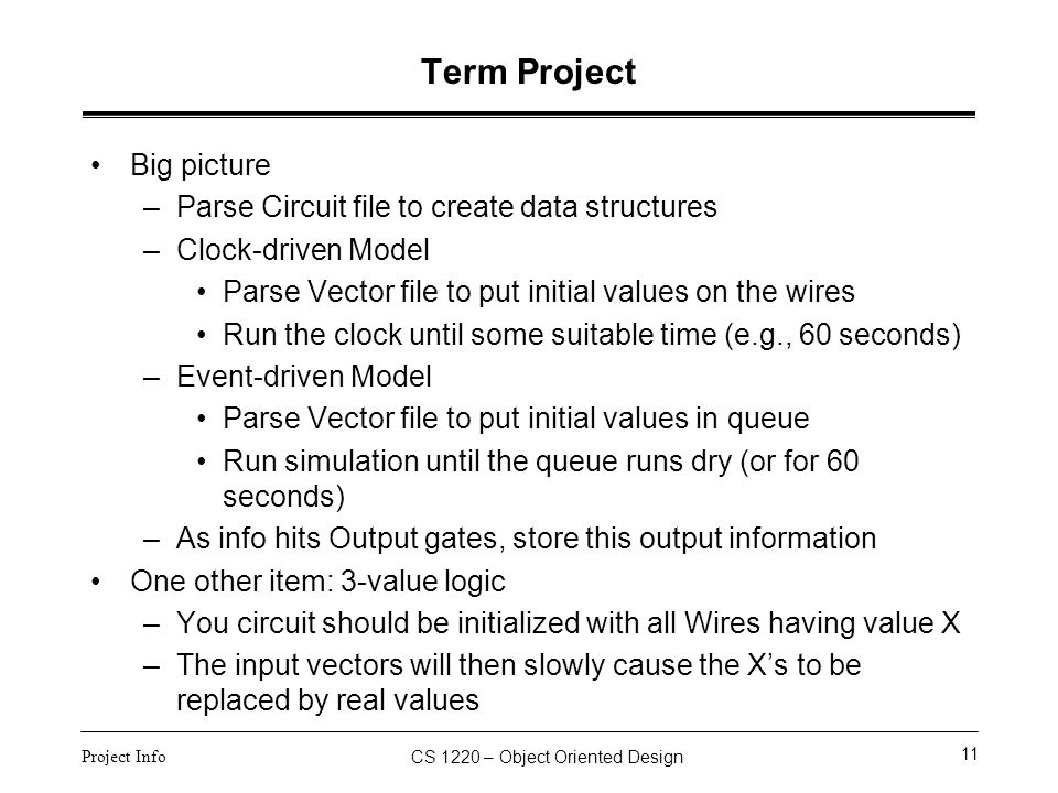CS 1220 – Object Oriented Design 11 Project Info Term Project Big picture –Parse Circuit file to create data structures –Clock-driven Model Parse Vect