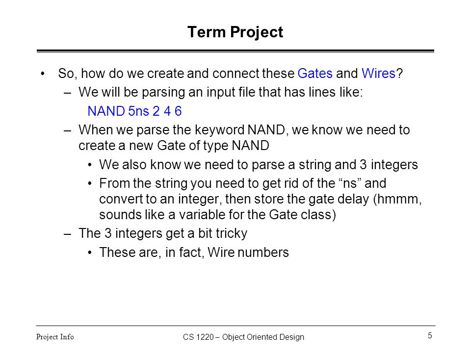 CS 1220 – Object Oriented Design 6 Project Info Term Project Parsing Wire numbers –When we encounter a Wire number in the circuit file, this may/may not be the first time that number has appeared –Consider Wire #2 from NAND 5ns 2 4 6 If the Wire #2 has not been seen before, we want to create a new Wire object, and somehow associate it with the #2 –Could be that Wire has a variable wireNum –Maybe better is that you keep track of all the Wires in the circuit in an array (or even better, a vector), and wireArray[2] contains a pointer to the Wire #2 –We create an object, put pointer to it in wireArray[2], and then connect the new Gate we are building to this wire.