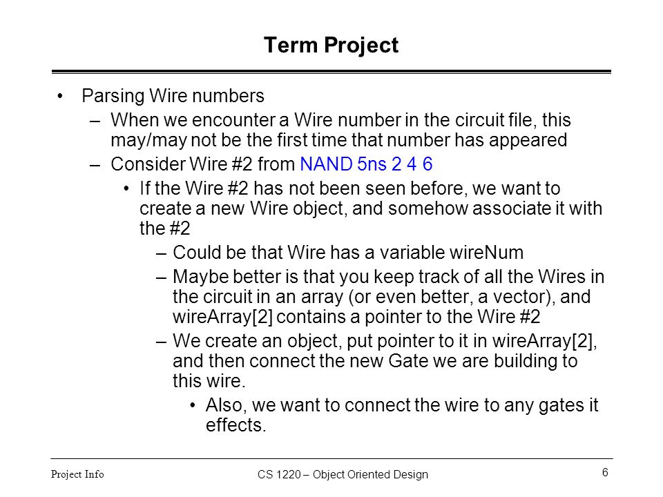 CS 1220 – Object Oriented Design 6 Project Info Term Project Parsing Wire numbers –When we encounter a Wire number in the circuit file, this may/may n