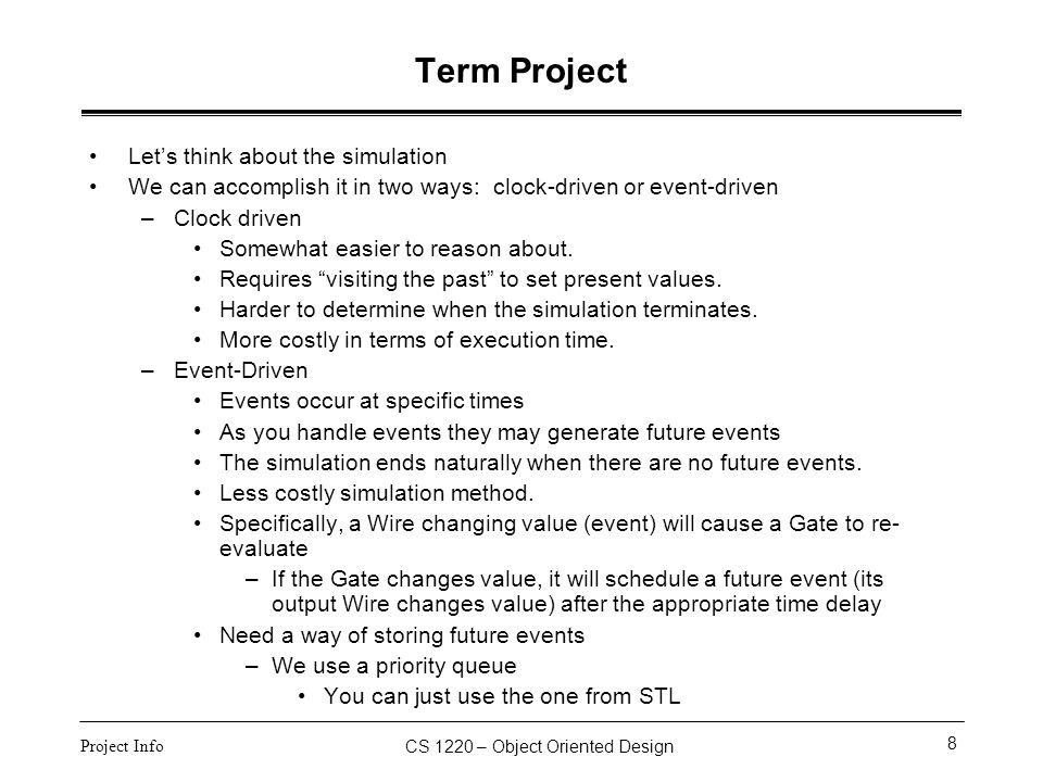 CS 1220 – Object Oriented Design 8 Project Info Term Project Let's think about the simulation We can accomplish it in two ways: clock-driven or event-