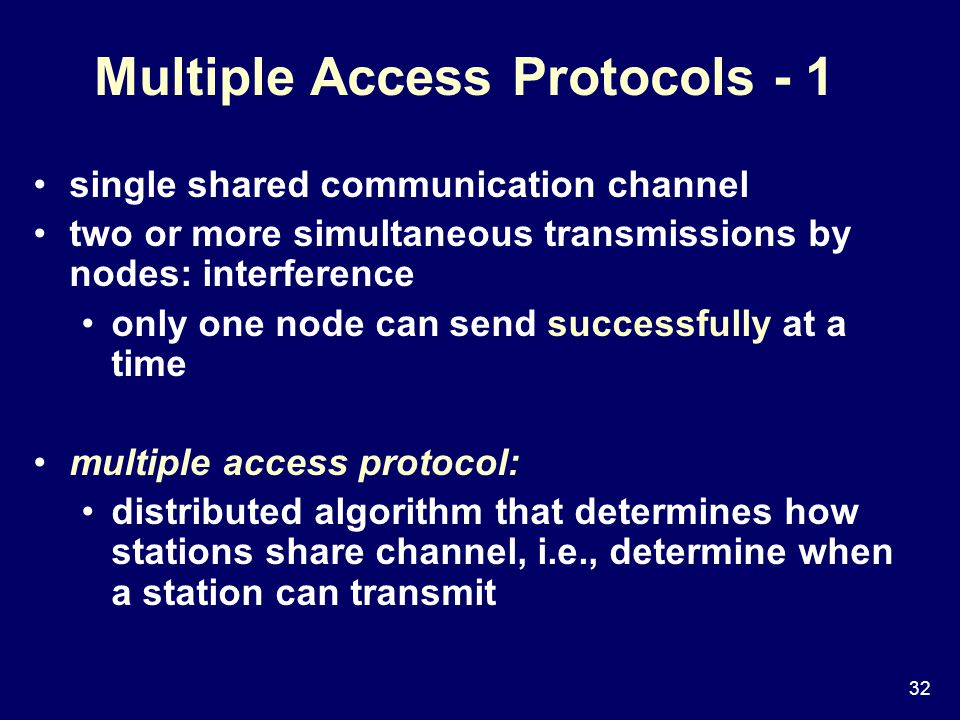 32 Multiple Access Protocols - 1 single shared communication channel two or more simultaneous transmissions by nodes: interference only one node can send successfully at a time multiple access protocol: distributed algorithm that determines how stations share channel, i.e., determine when a station can transmit