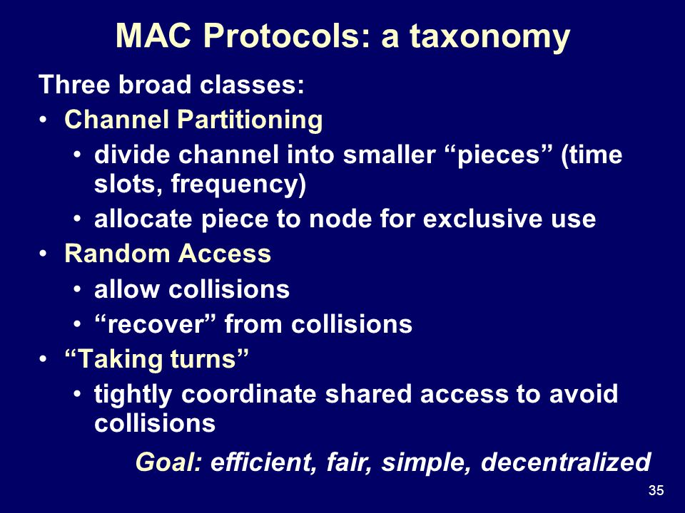 35 MAC Protocols: a taxonomy Three broad classes: Channel Partitioning divide channel into smaller pieces (time slots, frequency) allocate piece to node for exclusive use Random Access allow collisions recover from collisions Taking turns tightly coordinate shared access to avoid collisions Goal: efficient, fair, simple, decentralized