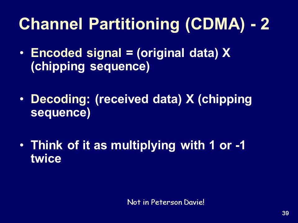 39 Channel Partitioning (CDMA) - 2 Encoded signal = (original data) X (chipping sequence) Decoding: (received data) X (chipping sequence) Think of it as multiplying with 1 or -1 twice Not in Peterson Davie!