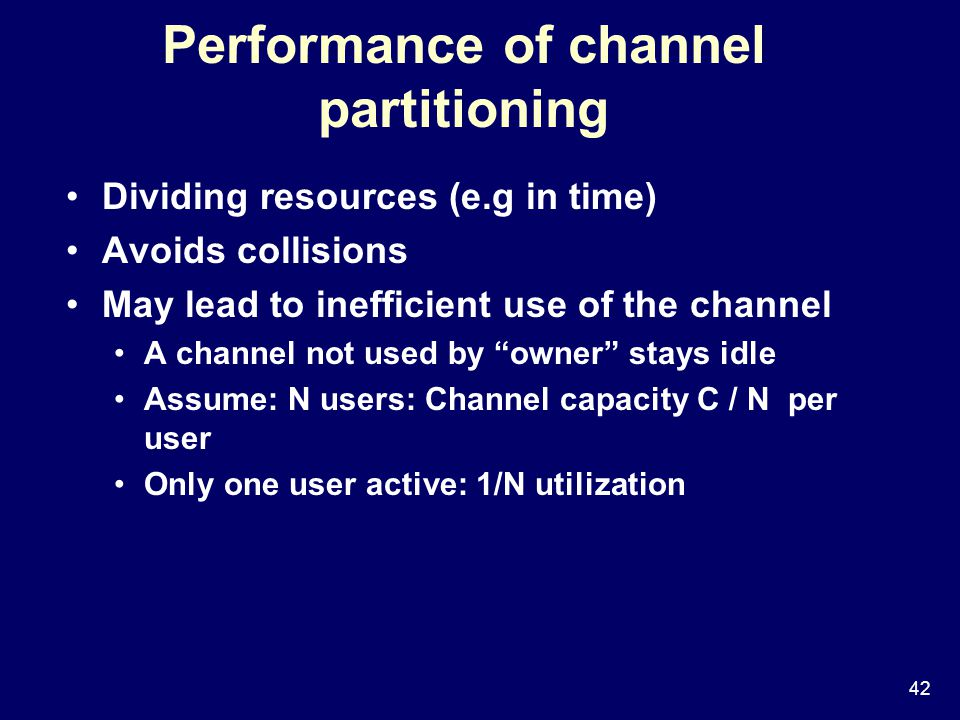 42 Performance of channel partitioning Dividing resources (e.g in time) Avoids collisions May lead to inefficient use of the channel A channel not used by owner stays idle Assume: N users: Channel capacity C / N per user Only one user active: 1/N utilization